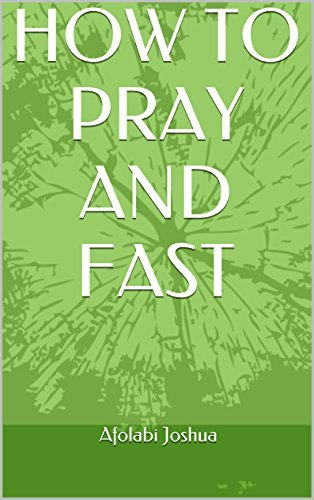 HOW TO PRAY AND FAST  by  Afolabi Joshua