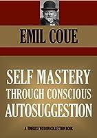 SELF MASTERY THROUGH CONSCIOUS AUTOSUGGESTION (Timeless Wisdom Collection)