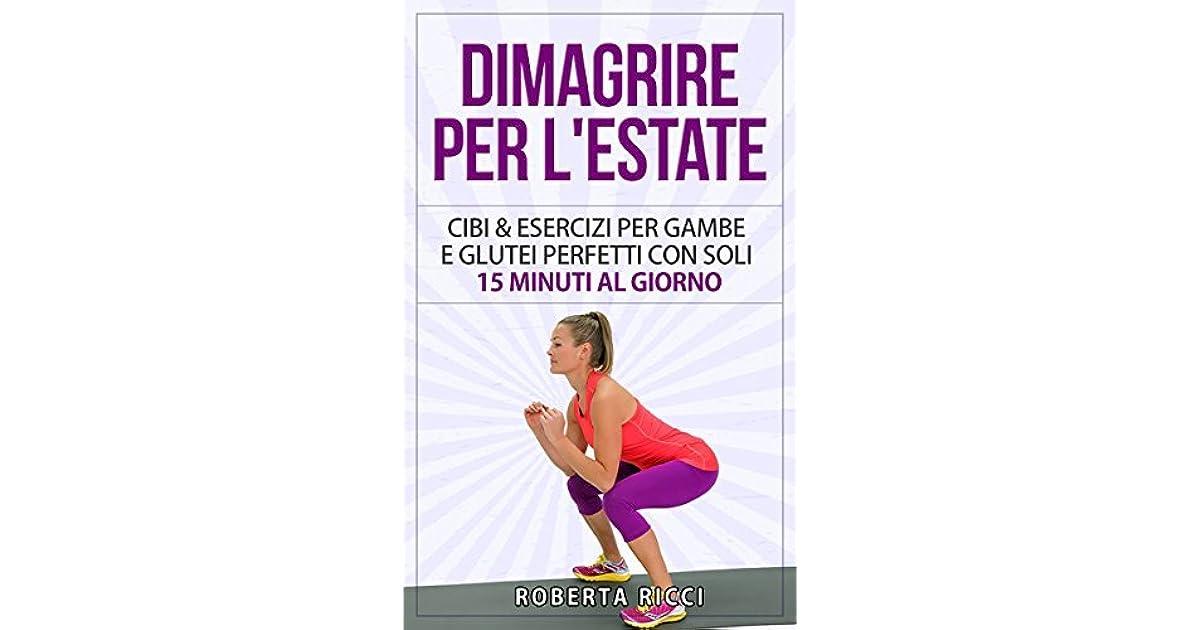 Dimagrire Per L Estate Cibi Ed Esercizi Per Gambe E Glutei Perfetti Con Soli 15 Minuti Al Giorno By Roberta Ricci