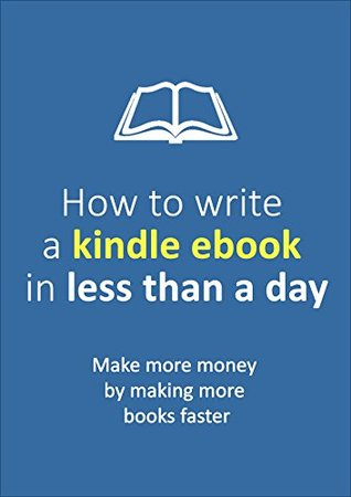 How to write a Kindle Ebook in Less Than a Day: Make more money by making more books faster (Passive Income Series 1)