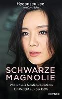 Schwarze Magnolie: Wie ich aus Nordkorea entkam. Ein Bericht aus der Hölle