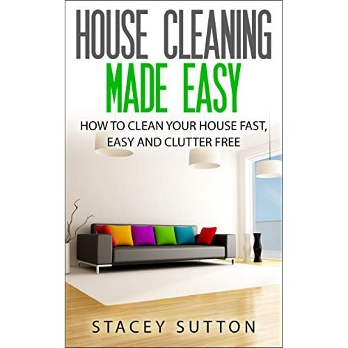 House Cleaning House Cleaning Made Easy How To Clean Your House Fast Easy And Clutter Free By Stacey Sutton,Beautiful Flower Images Free