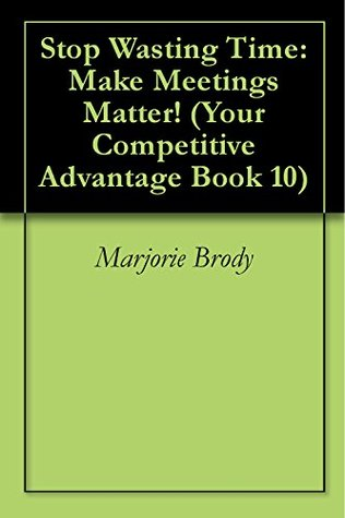 Stop Wasting Time: Make Meetings Matter! (Your Competitive Advantage Book 10)