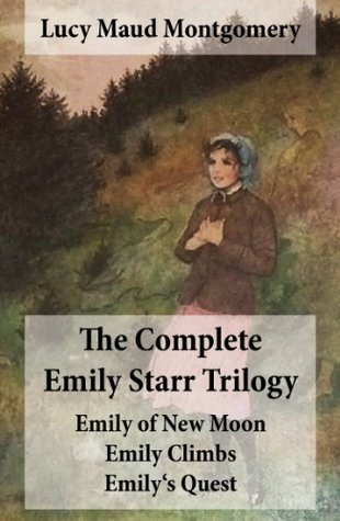 The Complete Emily Starr Trilogy: Emily of New Moon / Emily Climbs . Emily's Quest