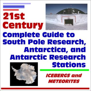 21st Century Complete Guide to South Pole Research, Antarctica, and Antarctic Research Stations, Icebergs and Meteorites