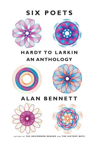 Six Poets Hardy To Larkin An Anthology By Alan Bennett