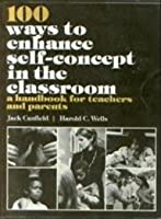 100 Ways to Enhance Self-Concept in the Classroom: A Handbook for Teachers and Parents