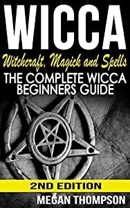 Wicca: Witchcraft, Magick And Spells: The Complete Wicca Beginners Guide (Paganism, Wicca For Beginners, Symbols, Candles, Numerology, Kabbalah, Wiccan Book 1)