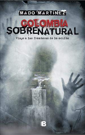 Colombia sobrenatural: Viaje a las fronteras de lo oculto