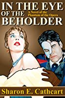 In The Eye of The Beholder:  A Novel of The Phantom of the Opera (Seen Through the Phantom's Eyes, #1)