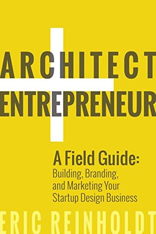 Architect and Entrepreneur: A Field Guide to Building, Branding, and Marketing Your Startup Design Business