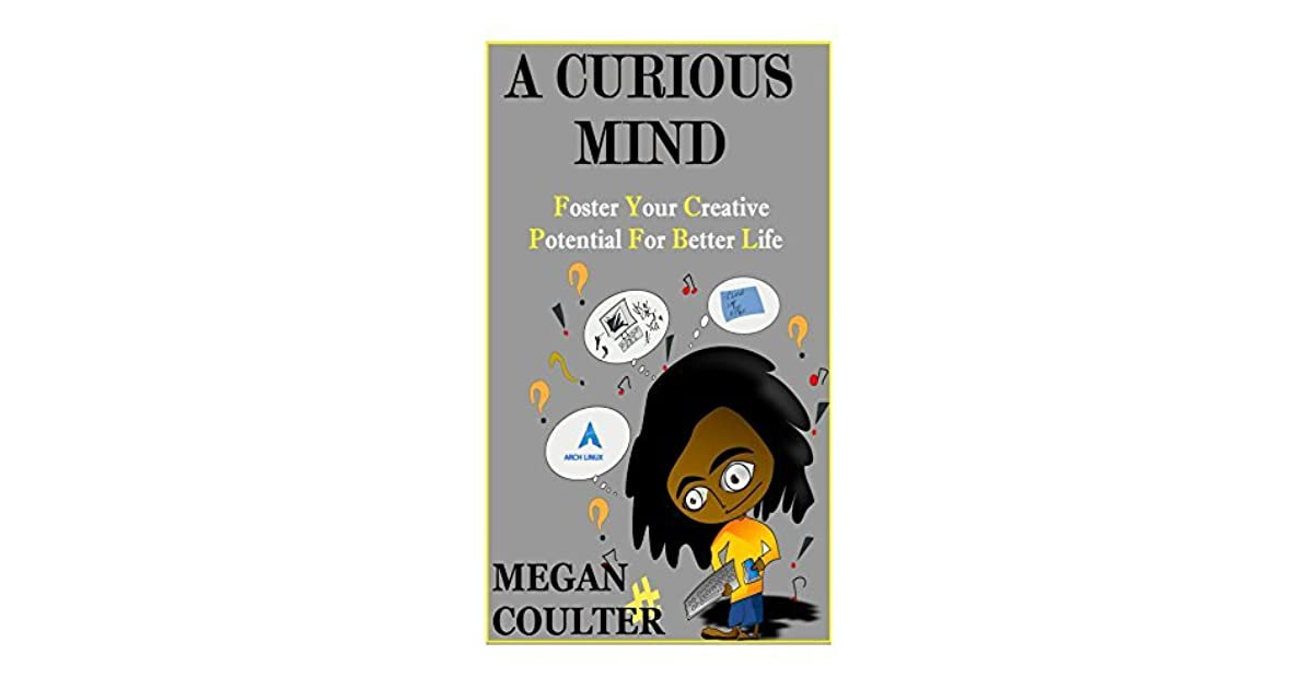 A Curious Mind Foster Your Creative Potential For Better Life By Megan Coulter