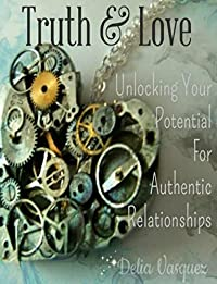 Truth & Love: Unlocking Your Potential For Authentic Relationships