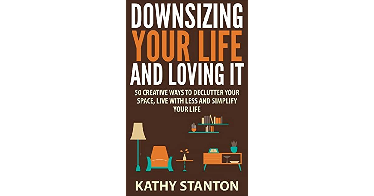 Downsizing Your Life And Loving It 50 Creative Ways To Declutter E Live With Less Simplify By Kathy Stanton