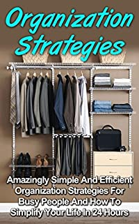 Organization Strategies: Amazingly Simple And Efficient Organization Strategies For Busy People And How To Simplify Your Life In 24 Hours (Organization, ... Series, Organization Strategies Books,)