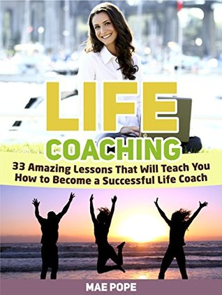 Life Coaching: 33 Amazing Lessons That Will Teach You How to Become a Successful Life Coach (life coaching, life coaching books, life coaching training)