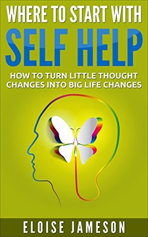 Where to Start With Self Help: How to Turn Little Thought Changes into BIG Life Changes