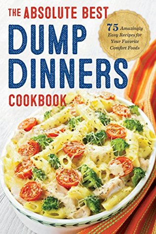Dump Dinners: The Absolute Best Dump Dinners Cookbook: 75 Amazingly Easy Recipes for Your Favorite Comfort Foods