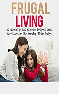 Frugal Living: Frugal Living Tips for Dummies: 30+ Proven Frugal Suggestions to Spend Less, Save More & Live Happy