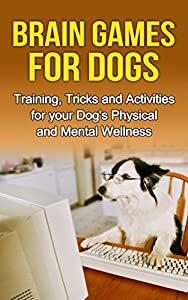 Brain Games for Dogs: Training, Tricks and Activities for your Dog's Physical and Mental wellness(Dog training, Puppy training,Pet training books, Puppy ... games for dogs, How to train a dog Book 1)