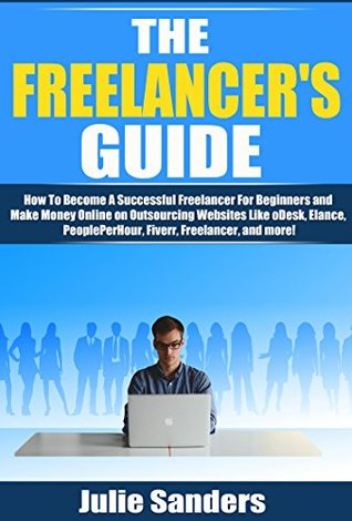 The Freelancer's Guide: How To Become A Successful Freelancer For Beginners and Make Money Online on Outsourcing Websites Like oDesk, Elance, PeoplePerHour, ... (Making Money Online, Freelance Writing)