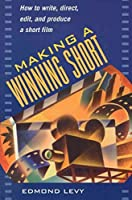 Making a Winning Short: How to Write, Direct, Edit, and Produce a Short Film