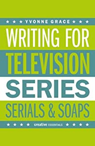 Writing for Television: A Complete Writer's Guide to Series, Serials and Soaps