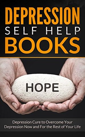 Depression Self Help Books: Depression Cure to Overcome Your Depression Now and For the Rest of Your Life (Depression and Anger, Anxiety Free, Anxiety ... and Worry, Anxiety Disorder in Children)