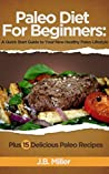 Paleo Diet For Beginners: A Quick Start Guide to Your New Healthy Paleo Lifestyle, Plus 15 Delicious Paleo Recipes (Paleo Diet Food List, Paleo Cookbook, Paleo Diet Breakfast, Paleo Meals)