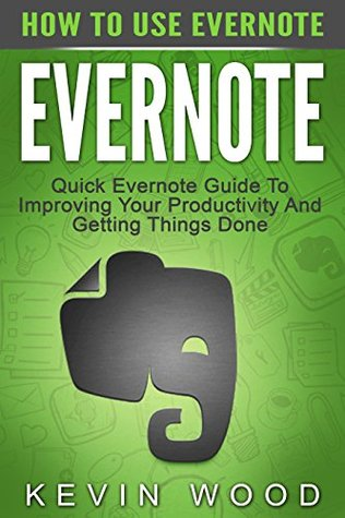 Evernote: How To Use Evernote – Quick Evernote Guide To Improving Your Productivity And Getting Things Done (Evernote Essentials, Evernote Books, Time Management)