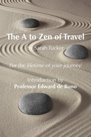 THE A TO ZEN OF TRAVEL: Changing the way you think about how and why you travel - Introduction by Professor Edward de Bono (THE A TO ZEN OF .... Book 1)
