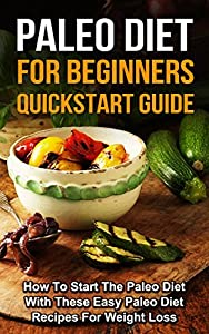 Paleo Diet for Beginners: Quickstart Guide--How to Start the Paleo Diet with These Easy Paleo Diet Recipes for Weight Loss