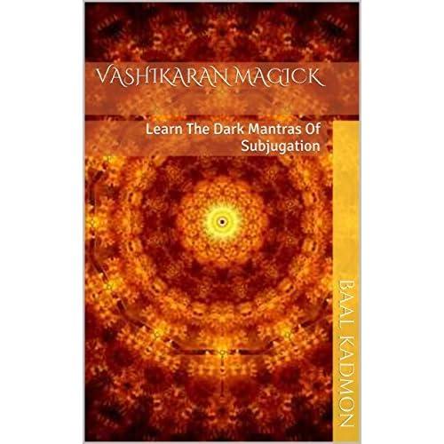 Vashikaran Magick: Learn The Dark Mantras Of Subjugation by