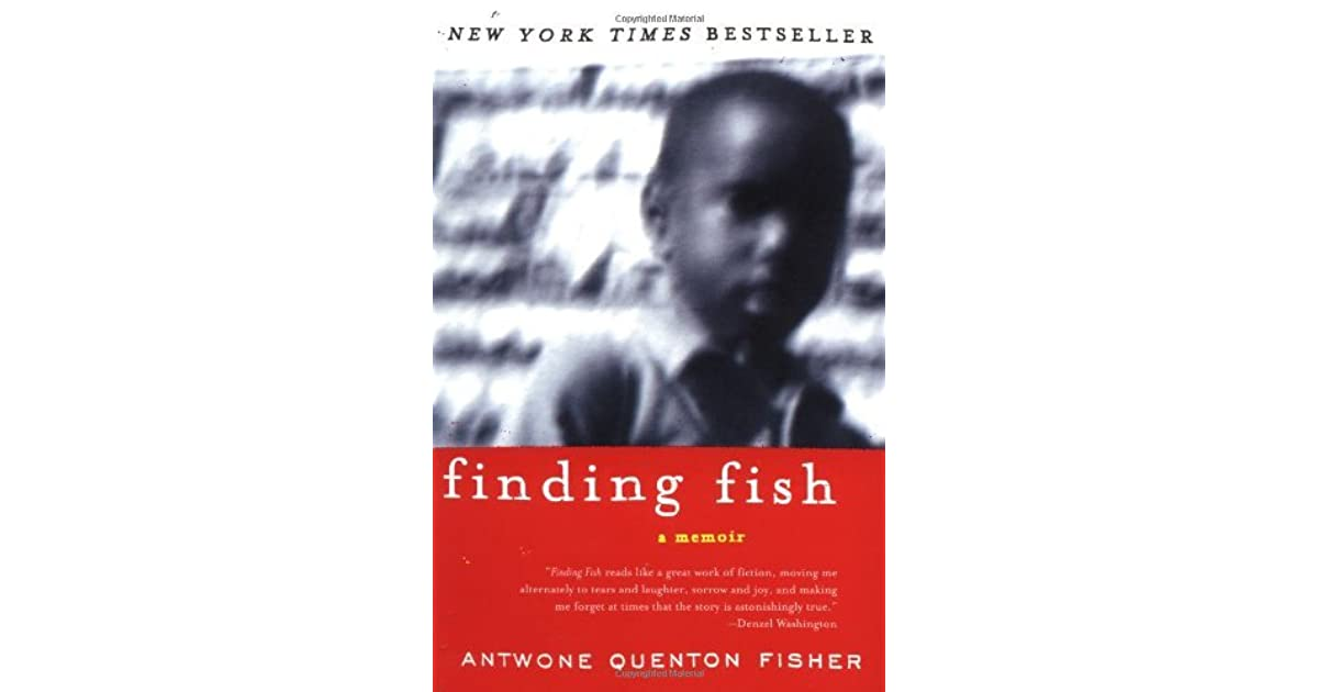 finding fish a memoir by antwone fisher Findingfish& & & & & 2& finding fish is a memoir of a man named antwone quenton fisher, who is also the author throughout his book, it wasn't hard to see certain psychological concepts of human growth and development with erikson's stages of development, the impact of abuse, the impact.