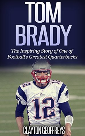 Tom Brady: The Inspiring Story of One of Football's Greatest Quarterbacks (Football Biography Books)