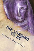 The Longing To Be - The Poetry of Allison Grayhurst