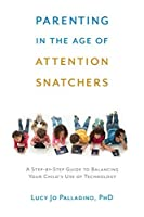 Parenting in the Age of Attention Snatchers: A Step-by-Step Guide to Balancing Child's Use of Technology