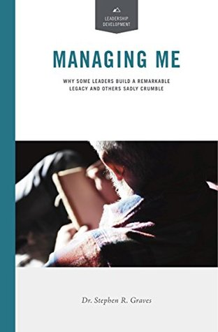Managing Me: Why Some Leaders Build a Remarkable Legacy and Others Sadly Crumble