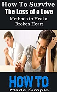 How to Survive the Loss of a Love: Methods to Heal a Broken Heart and Skills of How to Survive the Loss of a Love (How To Made Simple (HowToMadeSimple.com) Book 2)