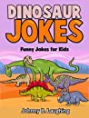 Dinosaur Joke Book for Kids: Funny & Hilarious Dinosaur Jokes for Kids, Early & Beginner Readers (Funny & Hilarious Joke Books for Children)