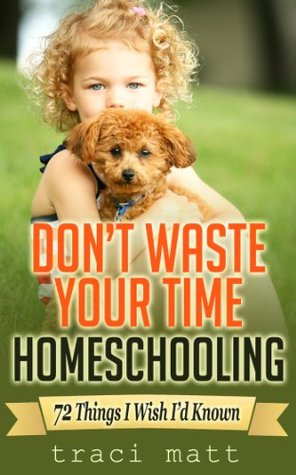 Don't Waste Your Time Homeschooling by Traci Matt