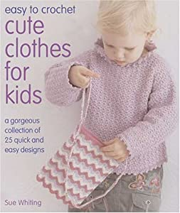 Easy to Crochet Cute Clothes for Kids: A Gorgeous Collection of 25 Quick and Easy Designs