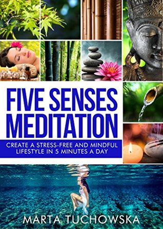 Meditation: Five Senses Meditation: Create a Stress-Free and Mindful Lifestyle in Five Minutes a Day (Mindfulness, Yoga, Meditation Book 2)