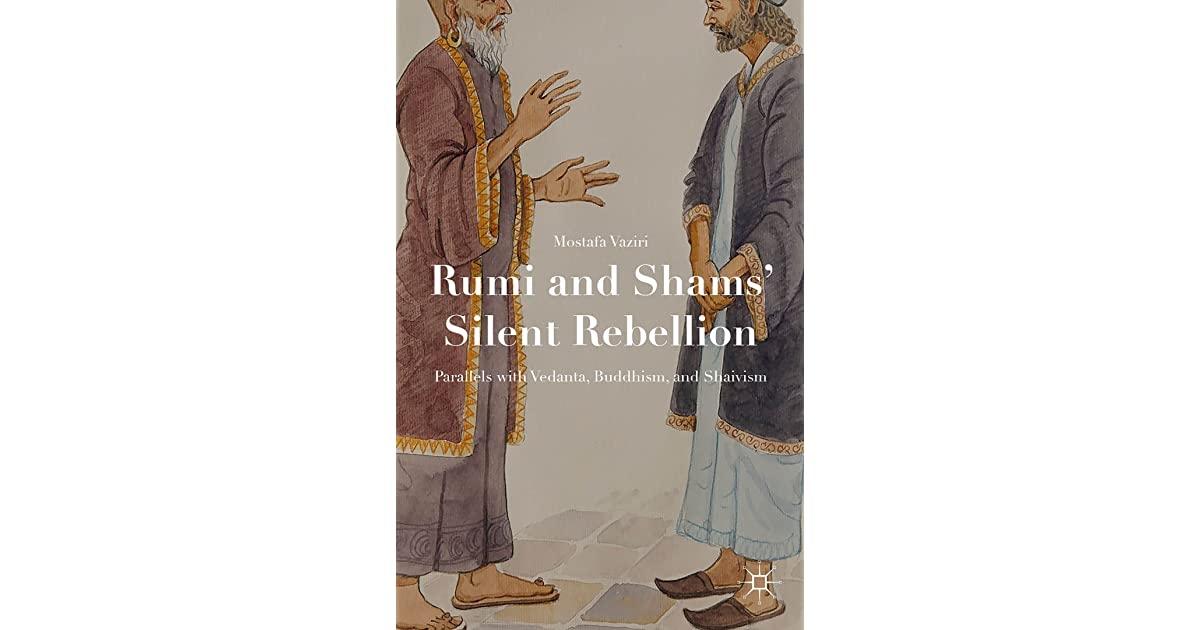 Rumi And Shams Silent Rebellion Parallels With Vedanta Buddhism And Shaivism By Mostafa Vaziri
