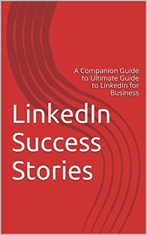LinkedIn Success Stories: A Companion Guide to Ultimate Guide to LinkedIn for Business