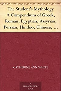 The Student's Mythology A Compendium of Greek, Roman, Egyptian, Assyrian, Persian, Hindoo, Chinese, Thibetian, Scandinavian, Celtic, Aztec, and Peruvian Mythologies