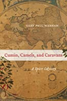 Cumin, Camels, and Caravans: A Spice Odyssey (California Studies in Food and Culture Book 45)