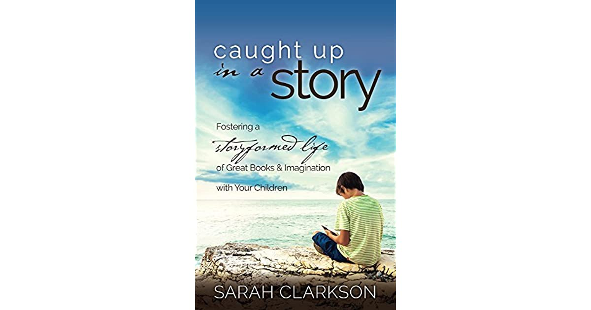 Caught up in a story fostering a storyformed life of great books caught up in a story fostering a storyformed life of great books imagination with your children by sarah clarkson fandeluxe Choice Image