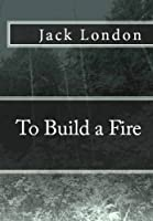 To Build a Fire (with 1902 & 1908 versions, a photo history, and optimized for Kindle)