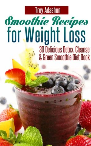 Smoothie Recipes for Weight Loss : 30 Delicious Detox, Cleanse and